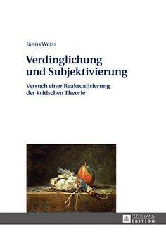 Verdinglichung und Subjektivierung : Versuch einer Reaktualisierung der kritischen Theorie / János Weiss.  Editorial:Frankfurt : Peter Lang, 2015.  http://absysnetweb.bbtk.ull.es/cgi-bin/abnetopac01?TITN=560432