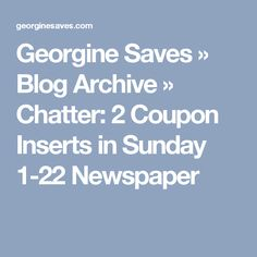 Georgine Saves  » Blog Archive   » Chatter: 2 Coupon Inserts in Sunday 1-22 Newspaper