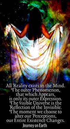 All Reality exists in the Mind. The outer Phenomenon, that which Appears, is only its outer Expression. The visible Universe is the Reflection of the Invisible. The moment we choose to alter our Perceptions, our Entire Existence Changes.