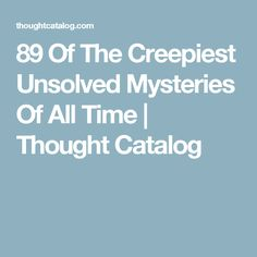 89 Of The Creepiest Unsolved Mysteries Of All Time   Thought Catalog