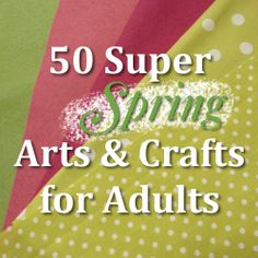 50 Spring Arts and Crafts for Adults