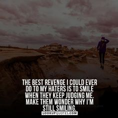 The best revenge I could ever do to my haters is to smile when they keep judging me. Make them wonder why I'm still smiling. #haters #quotes