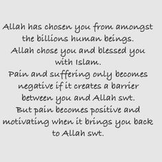Allah has chosen you from amongst the billions human beings. Allah chose you and blessed you with Islam. Pain and suffering only becomes negative if it creates a barrier between you and Allah swt. But pain becomes positive and motivating when it brings you back to Allah swt. Islamic Love Quotes, Islamic Inspirational Quotes, Religious Quotes, Cultural Appropriation, Allah Love, Be A Better Person, Deen, Choose Me, Quote Of The Day