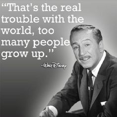 """That's the real trouble with the world, too many people grow up."" - Walt Disney."