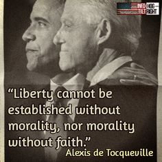 "Morality is not the strong point of these two buffoons... - ""Liberty cannot be established without morality, nor morality without faith."" Alexis de Tocqueville"