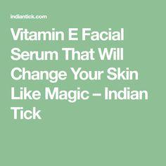 Vitamin E Facial Serum That Will Change Your Skin Like Magic – Indian Tick