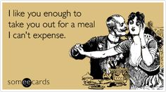 Funny Flirting Ecard: I like you enough to take you out for a meal I can't expense.