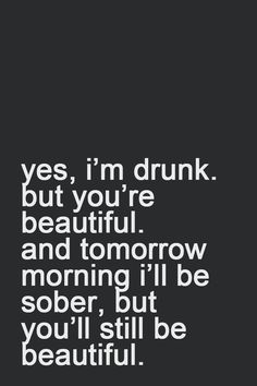 """""""yes, i'm drunk. but you're beautiful. and tomorrow morning i'll be sober but you'll still be beautiful."""""""