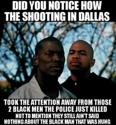 Did you notice how the shooting in Dallas took the attention away from those 2 black men the police just killed, not to mention they still ain't sain nothing bout the black man that was hanged in Atlanta. Yeah, look it up, because the news ain't covering it. ih