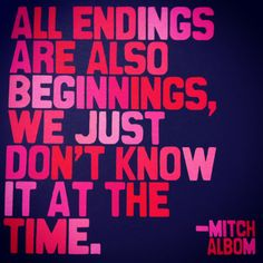 All endings are also beginnings, we just don't know it at the time. - Mitch Albom