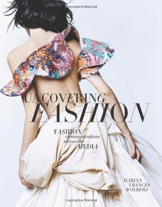 Uncovering Fashion: Fashion Communications Across the Media by Marian Frances Wolbers