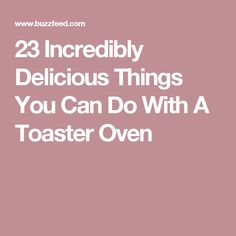 23 Incredibly Delicious Things You Can Do With A Toaster Oven
