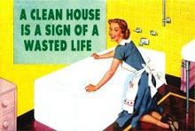 What!!! I have been wasting my life!!! No more clean house.