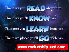 The more you READ about him The more you'll KNOW him The more you LEARN from him The more places you'll GO with him  - RocketShip