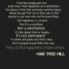happiness is a mood not a destination one tree hill - Google Search