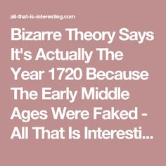 Bizarre Theory Says It's Actually The Year 1720 Because The Early Middle Ages Were Faked - All That Is Interesting