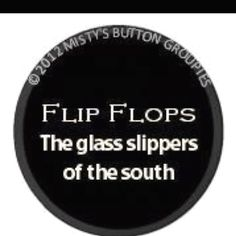 Flip Flops- The glass slippers of the south! So true :)