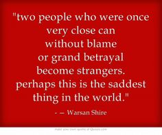 two people who were once very close can without blame or grand betrayal become strangers. perhaps this is the saddest thing in the world.