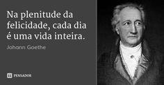 Na plenitude da felicidade, cada dia é uma vida inteira. — Johann Goethe