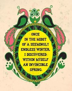 once in the midst of a seemingly endless winter, i discovered within myself an invincible spring