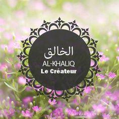 Al Khaliq (Le Créateur)  Dieu est Celui Qui a crée les Cieux et la Terre, la nuit, la vie et la mort, Il est Celui qui crée de chaque chose un couple et qui détient le secret de toutes les créations. C'est Lui qui réparti les êtres et les choses en différentes catégories. Seul Dieu est éternel alors que toute création est appelée à disparaître.