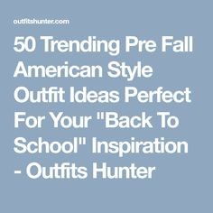 """50 Trending Pre Fall American Style Outfit Ideas Perfect For Your """"Back To School"""" Inspiration - Outfits Hunter"""