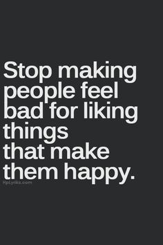 """Stop making people feel bad for liking things that make them happy."""
