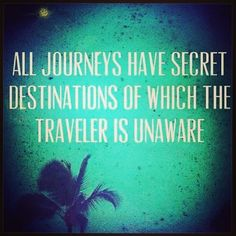all journeys have secret destinations of which the traveler is unaware!