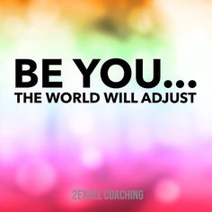 Be you...the world will adjust