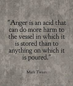 Truths #328: Anger is an acid that can do more harm to the vessel in which it is stored than to anything on which it is poured.Mark Twain: Anger is an acid that can do more harm to the vessel in which it is stored than to anything on which it is poured.