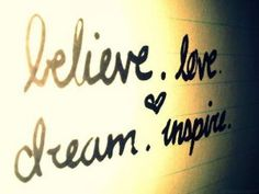 Believe, love, dream, inspire
