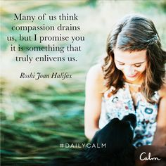 Many of us think compassion drains us, but I promise you it is something that truly enlivens us. —Roshi Joan Halifax