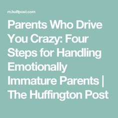 Parents Who Drive You Crazy: Four Steps for Handling Emotionally Immature Parents | The Huffington Post