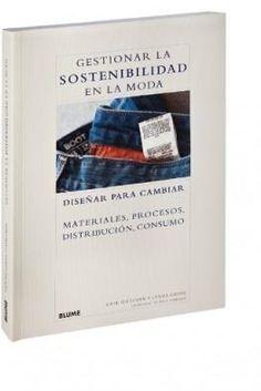 GESTIONAR LA SOSTENIBILIDAD EN LA MODA. DISEÑAR PARA CAMBIAR MATERIALES, PROCESOS, DISTRIBUCIÓN, CONSUMO
