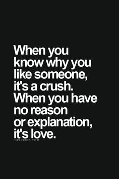 When you know why you like someone, it's a crush. When you have no reason or explanation, it's love.