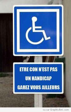 """Panneau devant une place pour handicapé : """"Etre con n'est pas un handicap Garez vous ailleurs""""."""