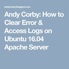 Andy Corby: How to Clear Error & Access Logs on Ubuntu Apache Server Logs, Digital Marketing, Journals