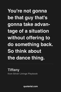 """""""You're not gonna be that guy that's gonna take advantage of a situation without offering to do something back. So think about the dance thing."""" - Tiffany from #SilverLiningsPlaybook. #moviequotes #movies"""