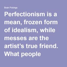 """Perfectionism is a mean, frozen form of idealism, while messes are the artist's true friend. What people somehow (inadvertently, I'm sure) forgot to mention when we were children was that we need to make messes in order to find out who we are and why we are here"" Anne Lamott"