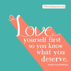 Love yourself first, so you know what you deserve.