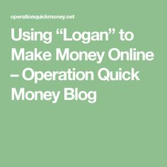 "Using ""Logan"" to Make Money Online – Operation Quick Money Blog"