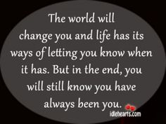 The World Will Change You And Life Has Its Ways…