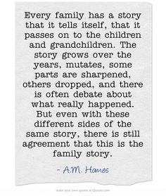 Every family has a story that it tells itself, that it passes on to the children and grandchildren. The story grows over the years, mutates, some parts are sharpened, others dropped, and there is often debate about what really happened. But even with these different sides of the same story, there is still agreement that this is the family story. ~A.M. Homes