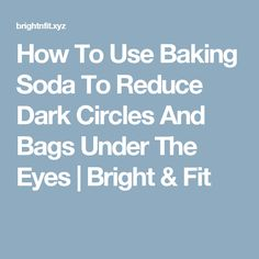 How To Use Baking Soda To Reduce Dark Circles And Bags Under The Eyes | Bright & Fit