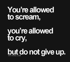 """""""You're allowed to scream, you're allowed to cry, but do not give up."""""""