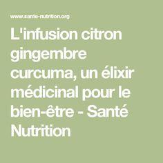 L'infusion citron gingembre curcuma, un élixir médicinal pour le bien-être - Santé Nutrition Healthy Drinks, Food Inspiration, Feel Good, Smoothies, The Cure, Medicine, Food And Drink, Health Fitness, Wellness