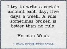 """""""I try to write a certain amount each day, five times a week.  A rule sometimes broken is better than no rule."""" - Herman Wouk"""