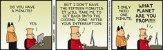 """Boss: Do you have a minute? Dilbert: Yes. But I don't have the fifteen minutes it will take me to get back into the coding """"zone"""" after your interruption. Boss: I only need one minute. Dilbert: What planet are you from?"""