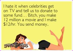 I hate it when celebrities get on TV and tell us to donate to some fund… Bitch