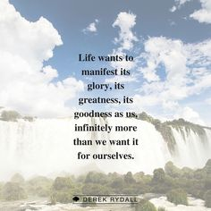 Life wants to manifest its glory, its greatness, its goodness, as us infinitely more than we want it for ourselves.